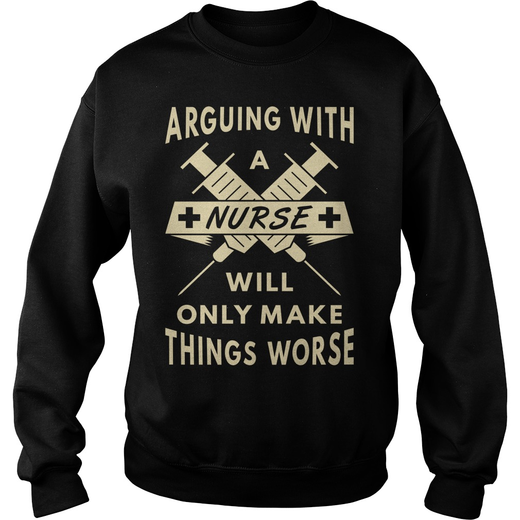 Arguing With A Nurse Make Things Worse Sweat shirt