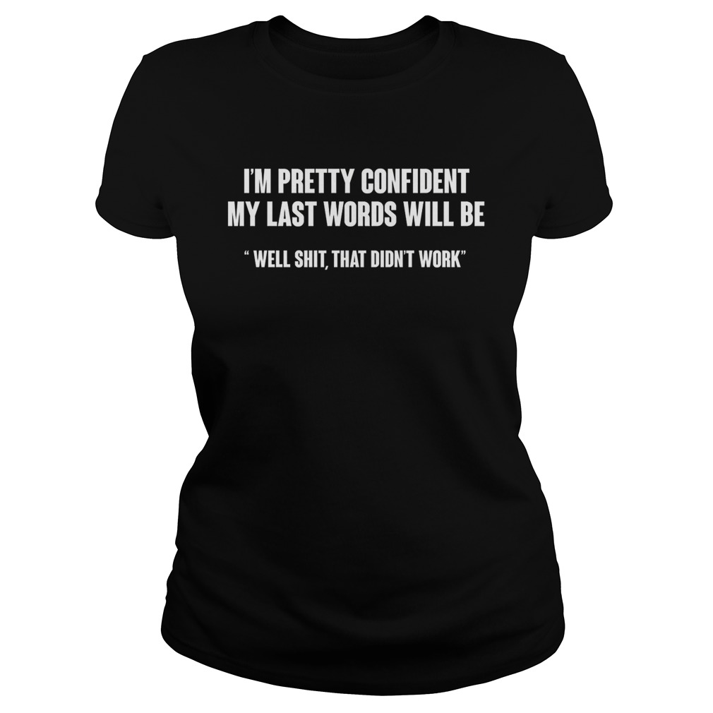 I'm Pretty Confident My Last Words Will Be ladies shirt