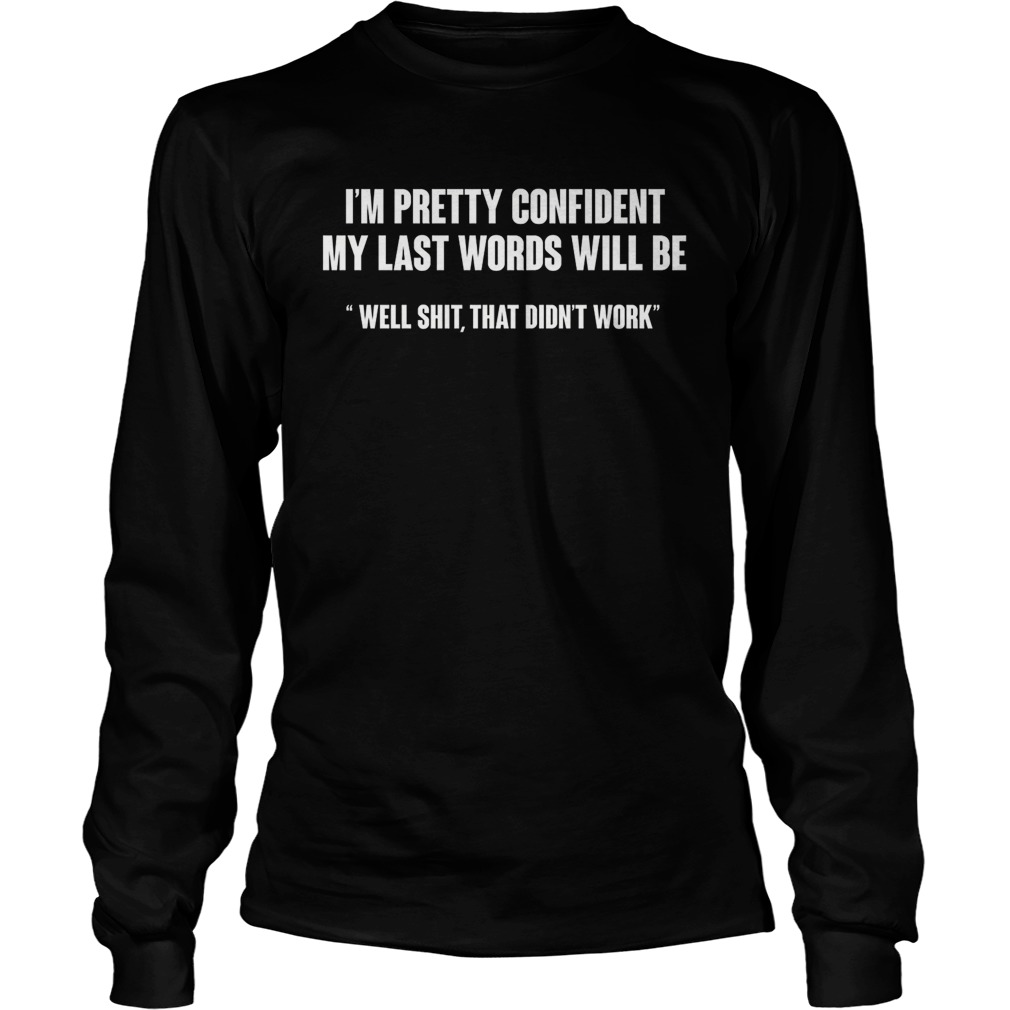 I'm Pretty Confident My Last Words Will Be longsleeve shirt