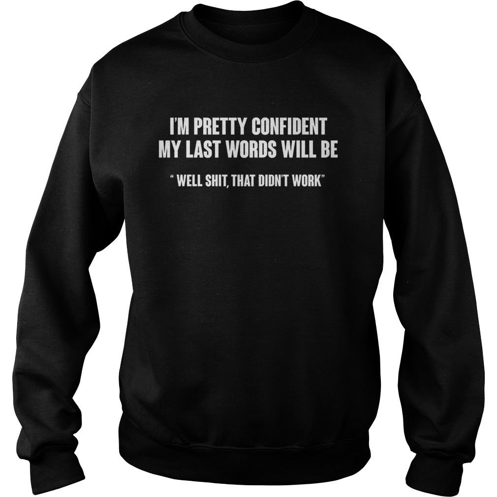 I'm Pretty Confident My Last Words Will Be sweat shirt