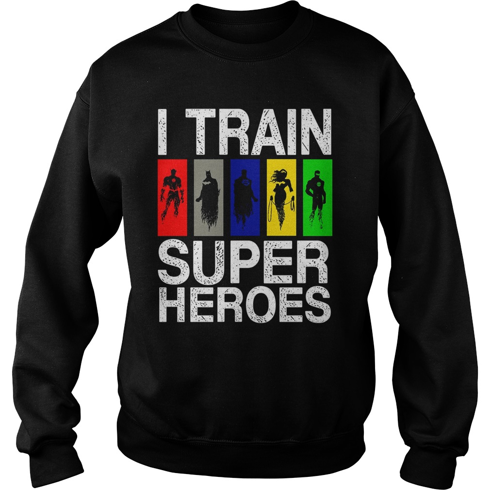 I Train Superheroes sweat shirt