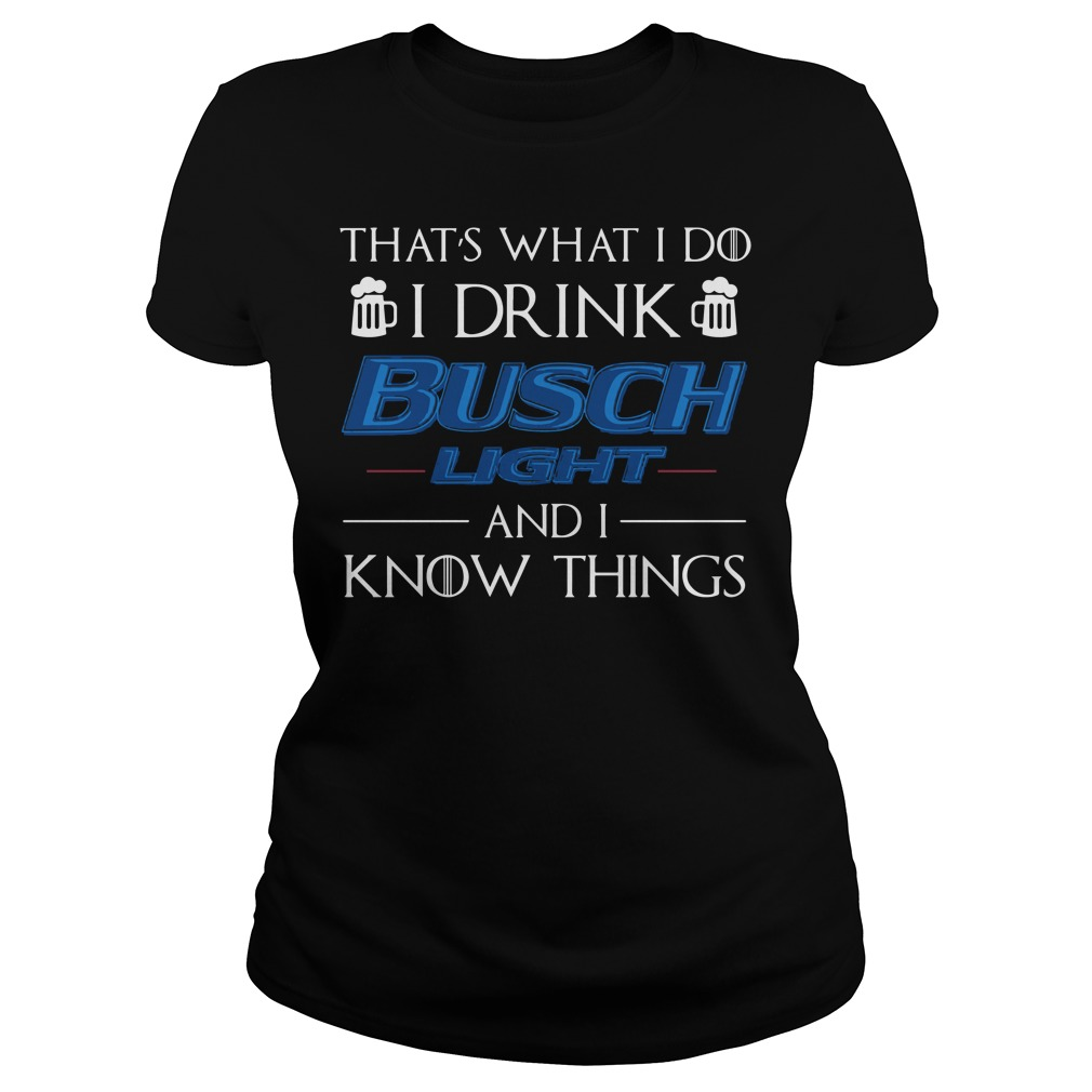 That's what I do I Drink Busch Light and I know things ladies shirt