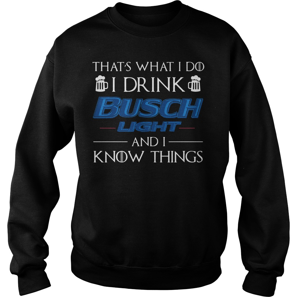 That's what I do I Drink Busch Light and I know things sweat shirt