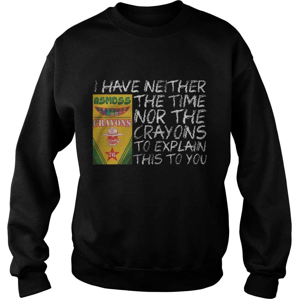 I have neither the time asmdss nor the crayons to explain this to you sweat shirt