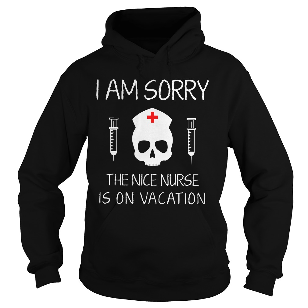 I am sorry The Nice Nurse is on Vacation hoodie