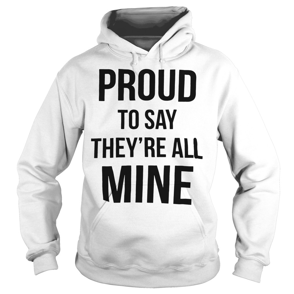 Official Proud to say they're all mine hoodie