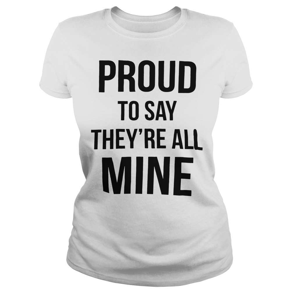 Official Proud to say they're all mine ladies tee