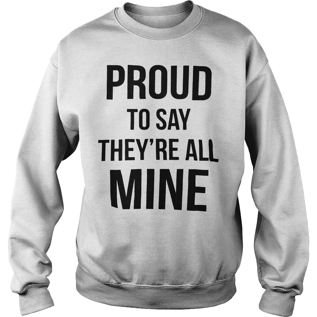 Official Proud to say they're all mine sweater
