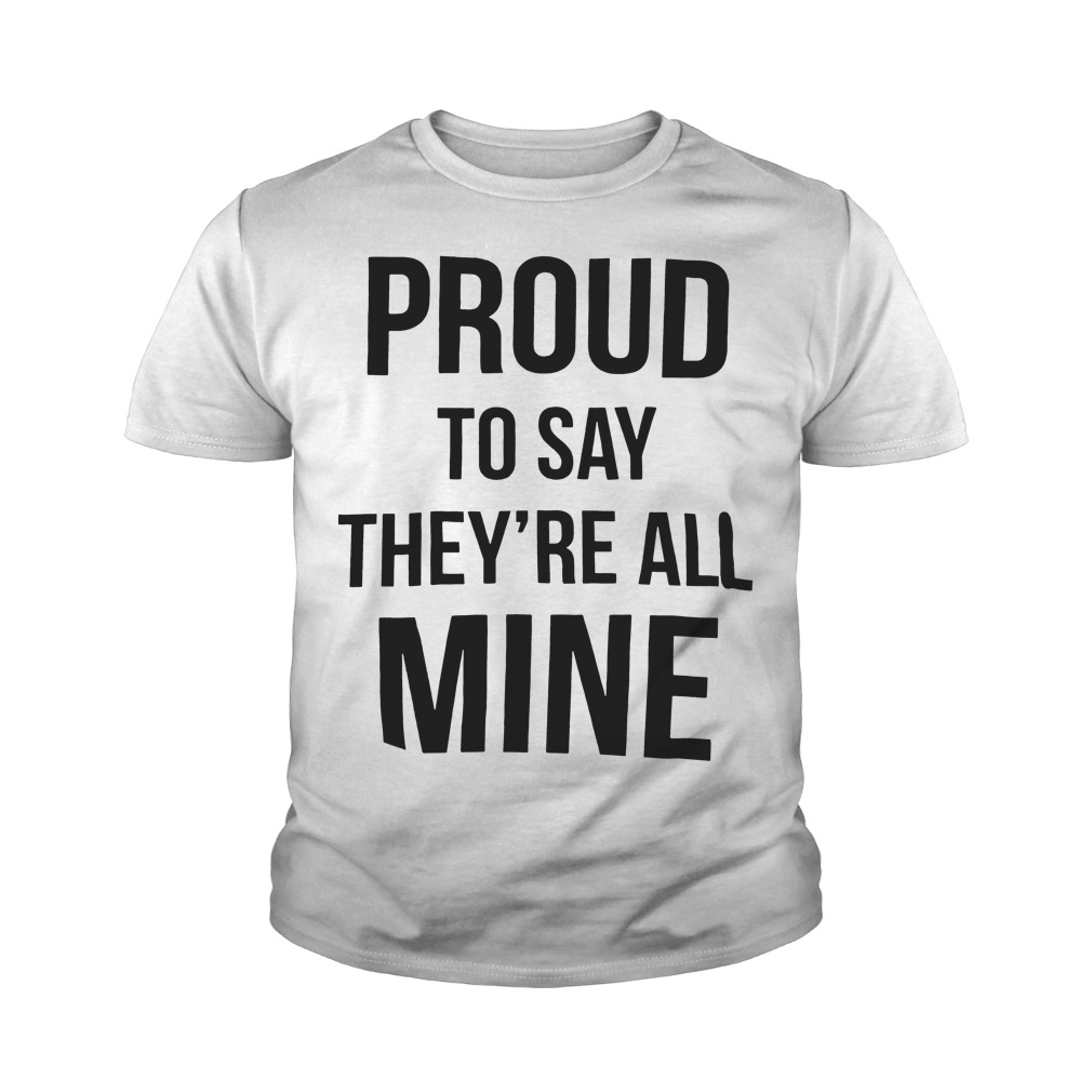 Official Proud to say they're all mine youth tee