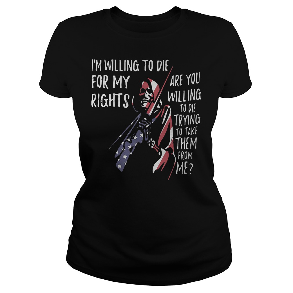 I'm willing to die for my rights are you willing to die trying to take them from me ladies shirt