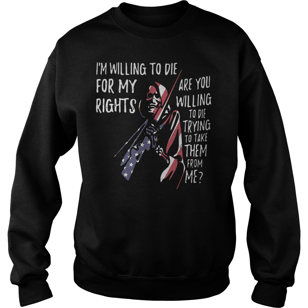 I'm willing to die for my rights are you willing to die trying to take them from me sweater