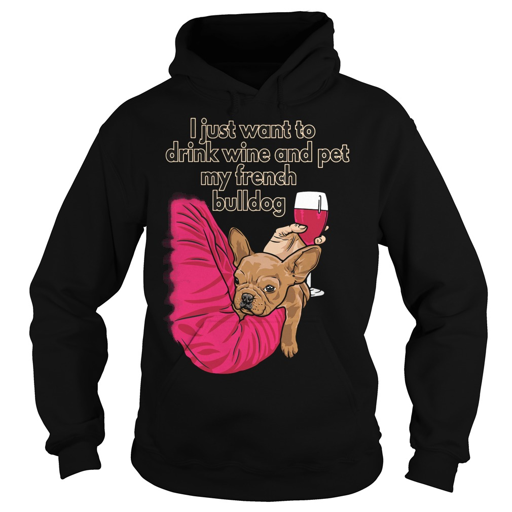 I just want to drink wine and pet my french bulldog hoodie