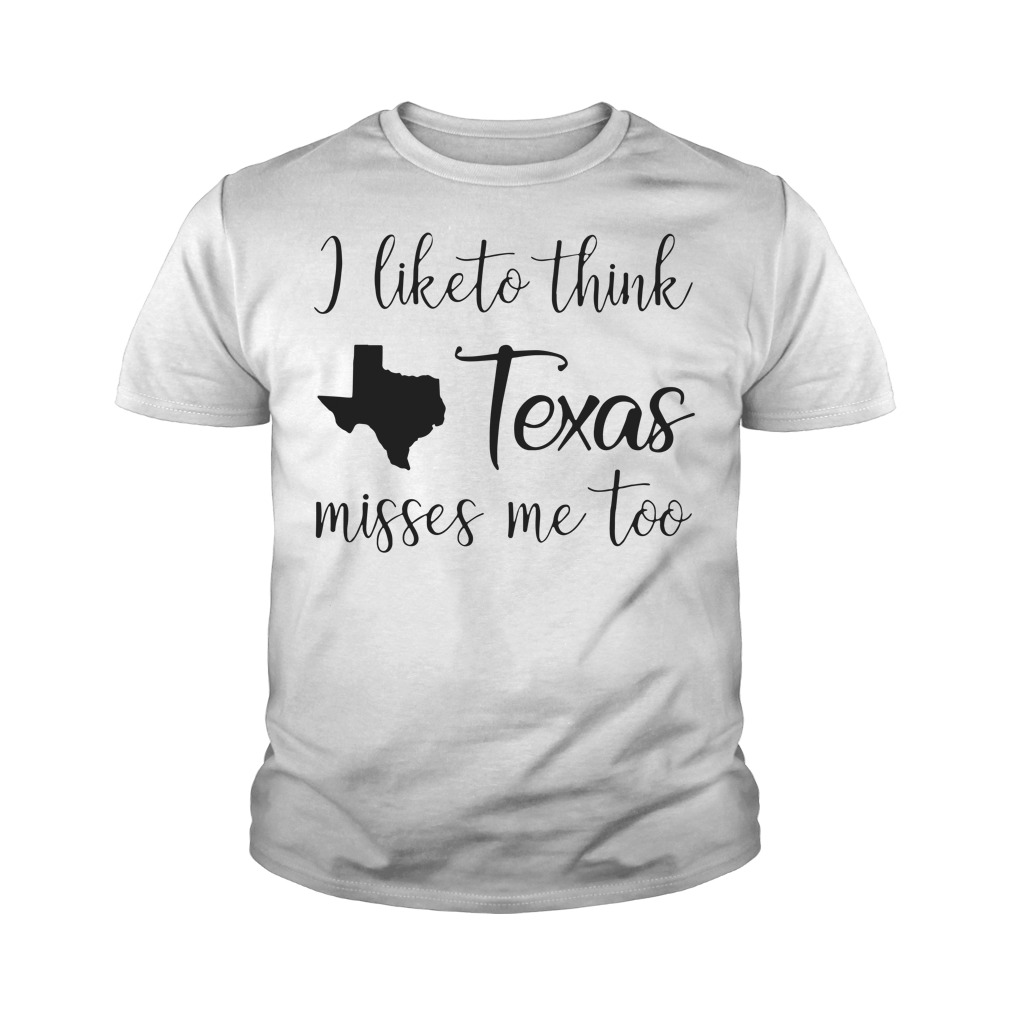 I like to think Texas misses me too youth shirt
