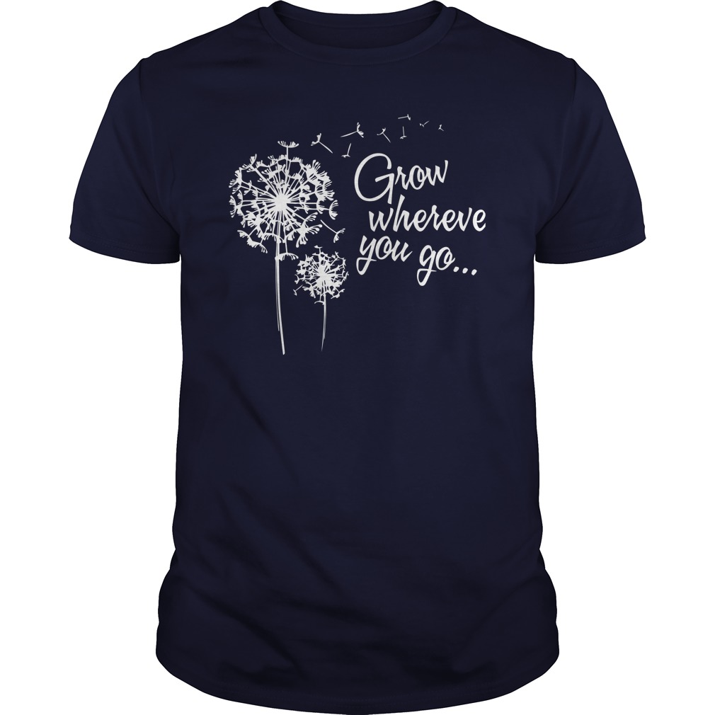 Grow wherever you go guys shirt