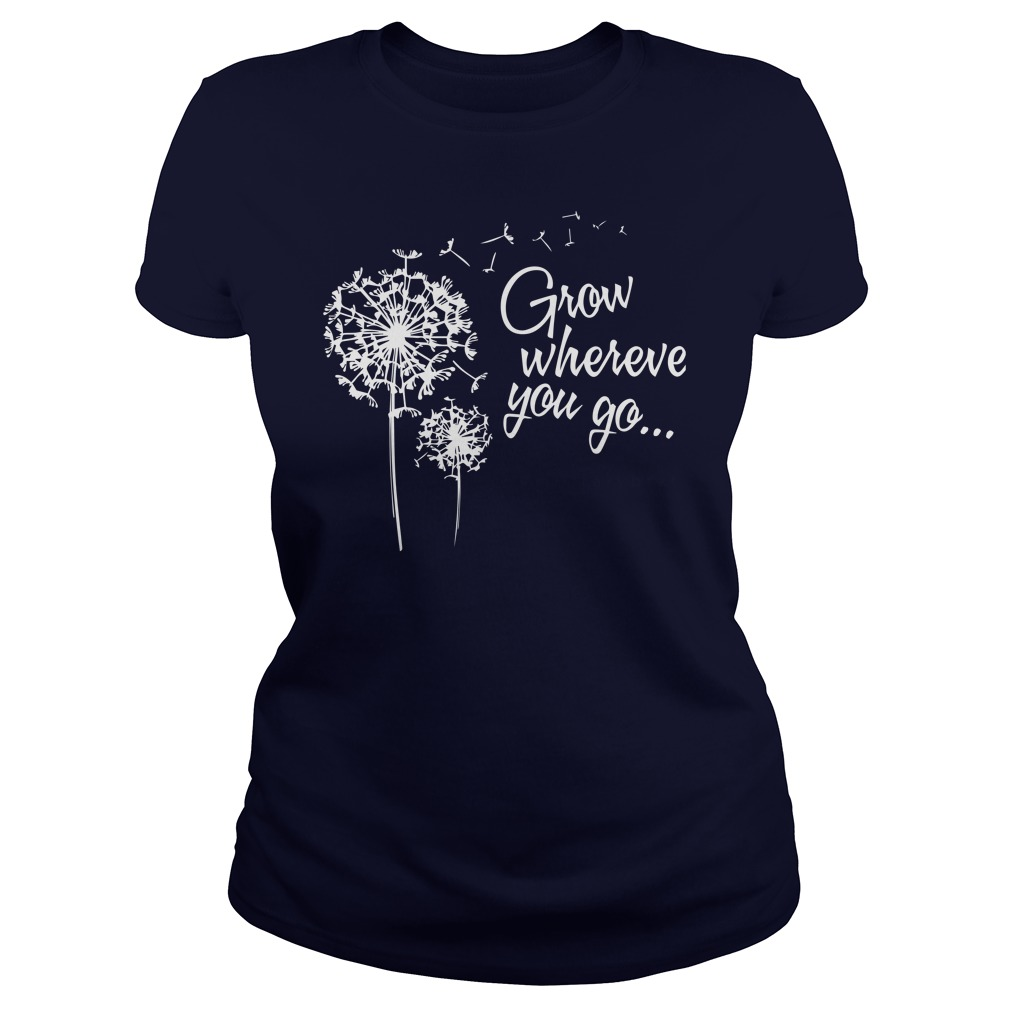 Grow wherever you go ladies shirt