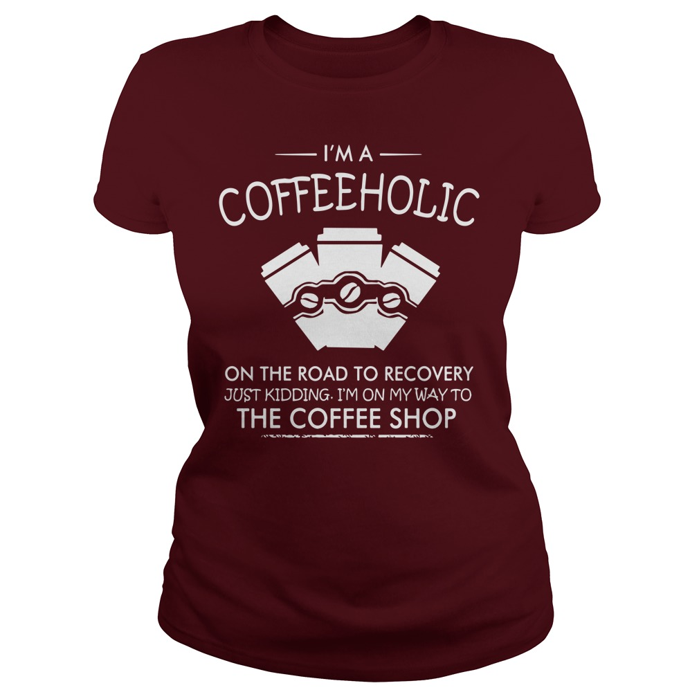 I'm a coffeeholic on the road to recovery just kidding ladies shirt