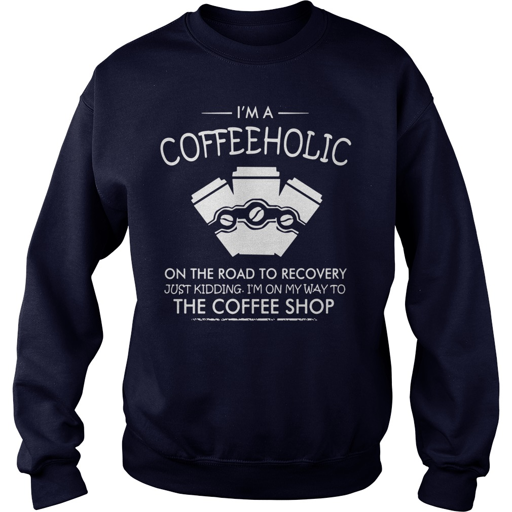 I'm a coffeeholic on the road to recovery just kidding sweater