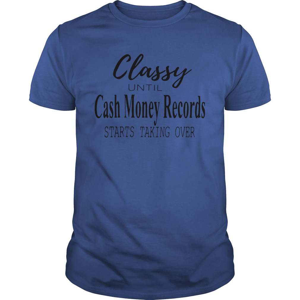 Official Classy Until Cash Money Records Starts Taking Over Guys Shirt
