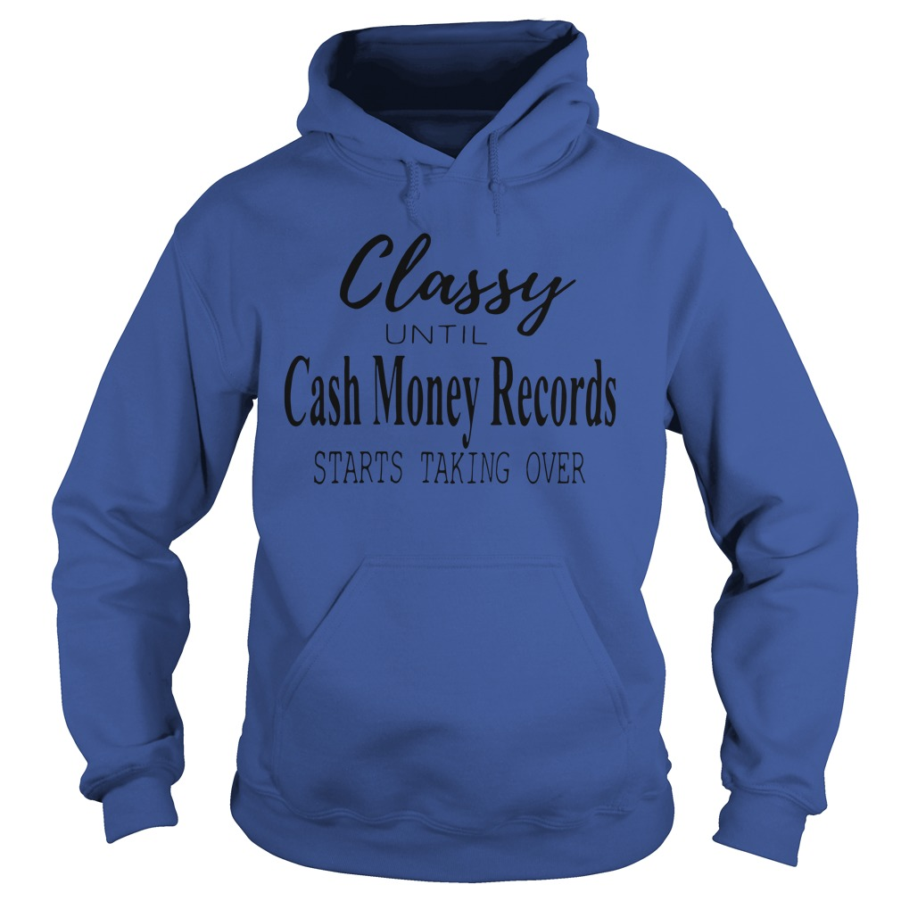 Official Classy Until Cash Money Records Starts Taking Over Hoodie