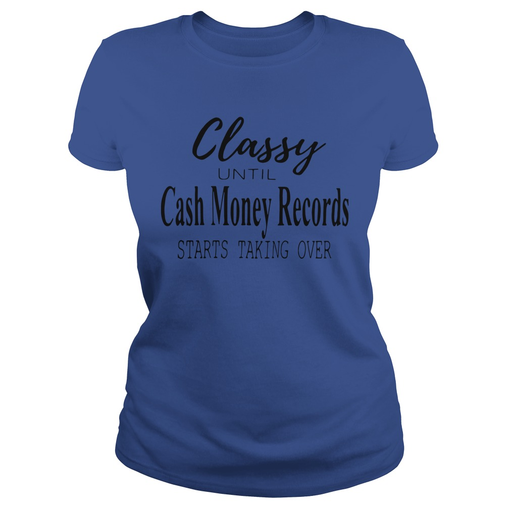 Official Classy Until Cash Money Records Starts Taking Over Ladies Shirt