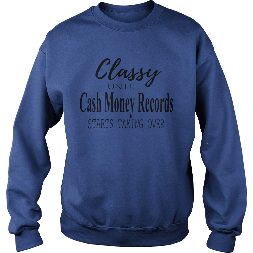 Official Classy Until Cash Money Records Starts Taking Over Sweatshirt