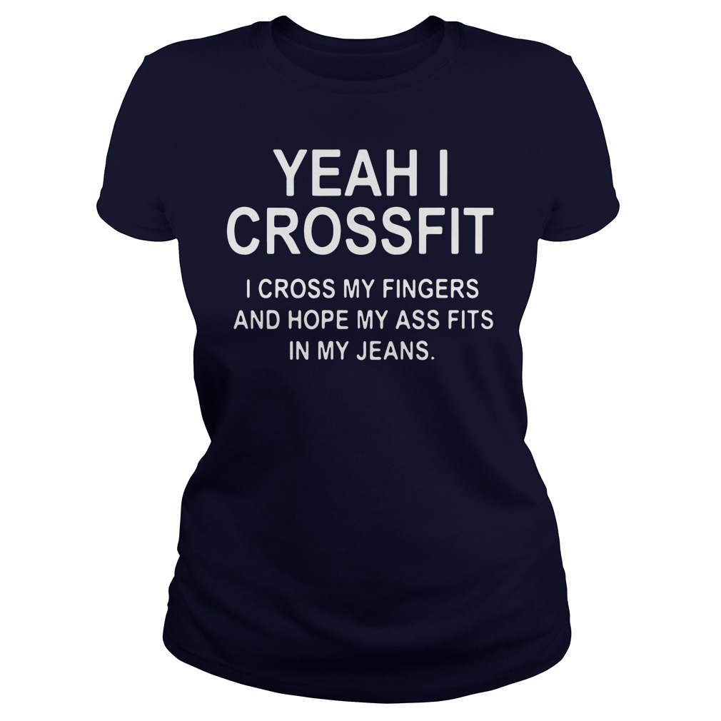 Yeah I crossfit I cross my fingers and hope my ass fits in my jeans ladies shirt