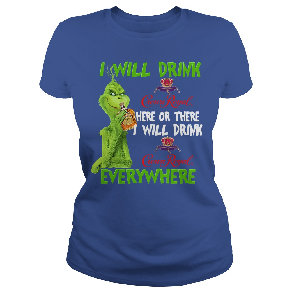 Grinch I Will Drink Crown Royal Here or There I Will Drink Crown Royal Everywhere Ladies shirt