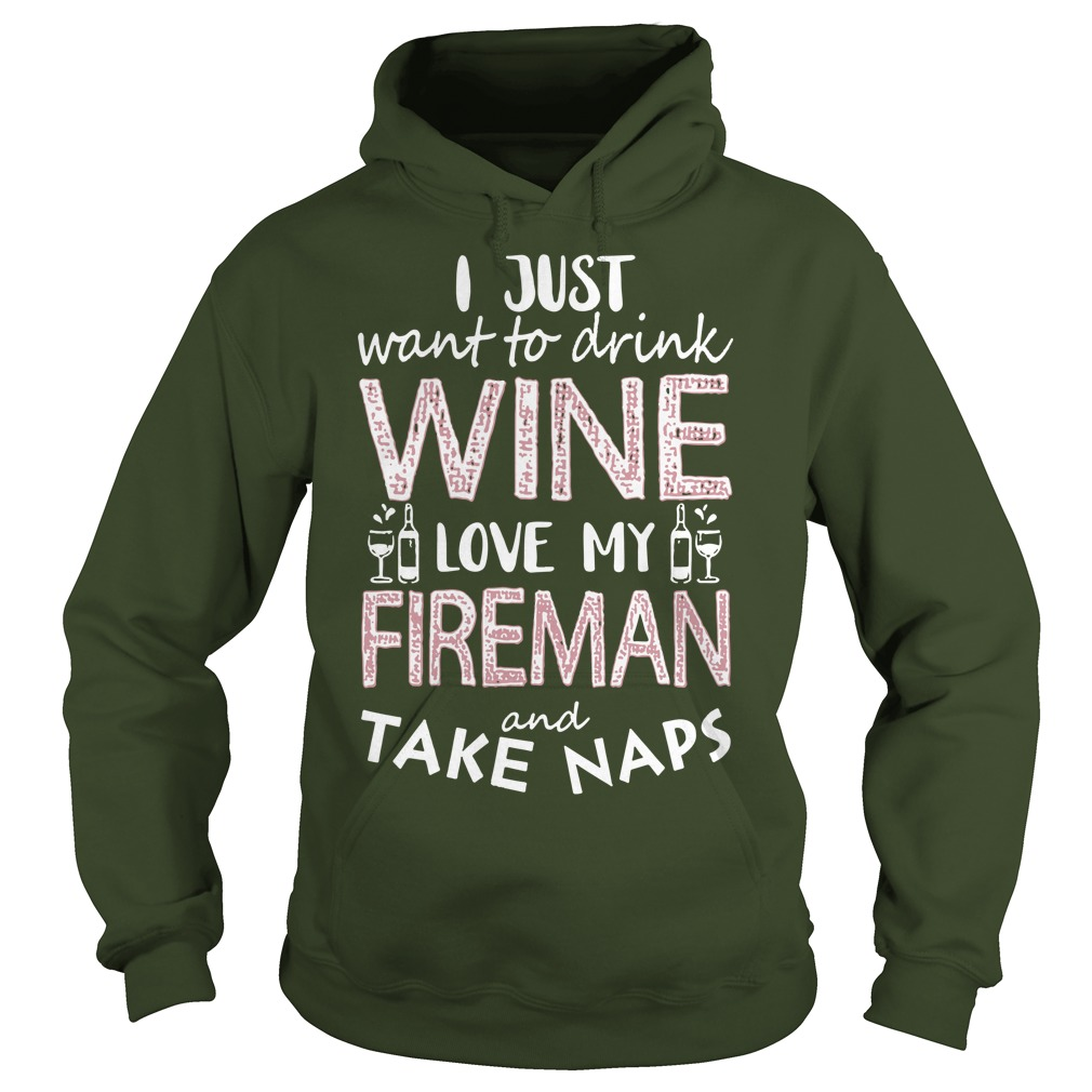 I Just Want To Drink Wine Love My Fireman And Take Naps Hoodie